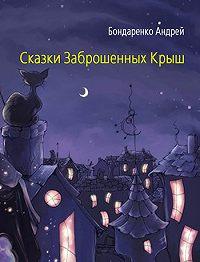 Андрей Бондаренко - Сказки Заброшенных Крыш
