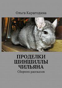 Ольга Карагодина -Проделки шиншиллы Чильяна. Сборник рассказов