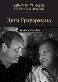 Серафим Финкель -Дети Грауэрмана. Роман-рассказка