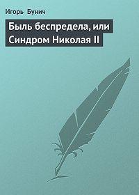Игорь Бунич -Быль беспредела, или Синдром Николая II