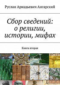 Руслан Ангарский -Сбор сведений: орелигии, истории, мифах. Книга вторая
