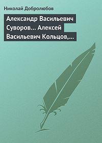 Николай Добролюбов -Александр Васильевич Суворов… Алексей Васильевич Кольцов, его жизнь и сочинения…