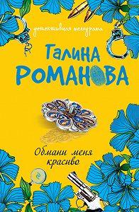 Галина Романова - Обмани меня красиво