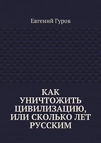 Евгений Гуров - Как уничтожить цивилизацию, или Скольколет русским