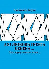 Владимир Герун -Ах! Любовь поэта Севера… Путь воркутинского поэта…