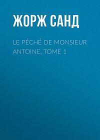 Жорж Санд -Le péché de Monsieur Antoine, Tome 1