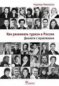 Надежда Макатрова - Как развивать туризм в России. Диалоги с практиками