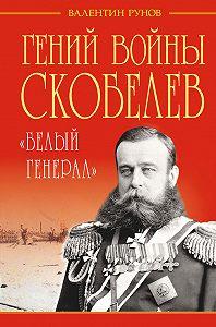 Валентин Рунов -Гений войны Скобелев. «Белый генерал»
