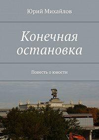 Юрий Михайлов -Конечная остановка. Повесть о юности