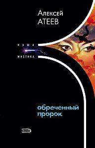 Алексей Атеев - Обреченный пророк