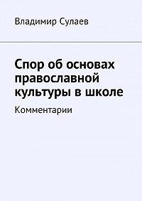 Владимир Сулаев -Спор обосновах православной культуры вшколе