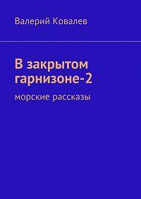 Валерий Ковалев - Взакрытом гарнизоне-2