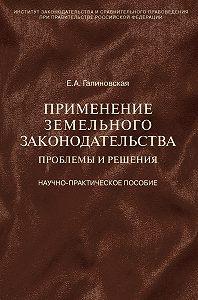 Елена Анатольевна Галиновская -Применение земельного законодательства. Проблемы и решения. Научно-практическое пособие