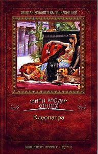 Генри Хаггард -Клеопатра
