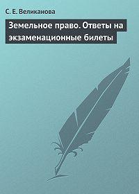 С. Е. Великанова - Земельное право. Ответы на экзаменационные билеты