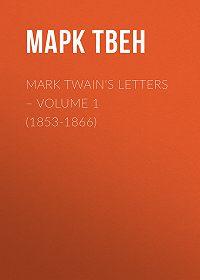 Марк Твен -Mark Twain's Letters – Volume 1 (1853-1866)