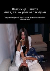 Владимир Шлыков -Лиля, ля!– удавка длядуши. Вторая часть романа «Сучье племя. Эротический дневник ретросексуала»
