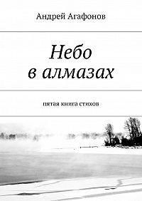 Андрей Агафонов - Небо валмазах. пятая книга стихов