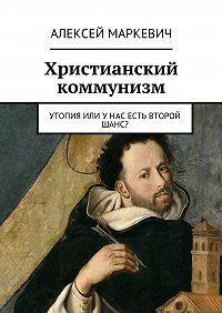 Алексей Маркевич -Христианский коммунизм. Утопия или унас есть второй шанс?