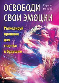 Кирилл Нечаев -Освободи свои эмоции. Раскодируй прошлое для счастья в будущем