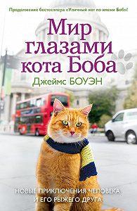 Джеймс Боуэн -Мир глазами кота Боба. Новые приключения человека и его рыжего друга