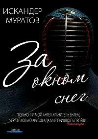 Искандер Муратов - За окном снег. Роман