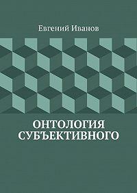 Евгений Иванов -Онтология субъективного