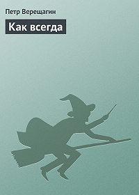 Петр Верещагин - Как всегда