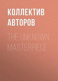 Коллектив авторов -The Unknown Masterpiece