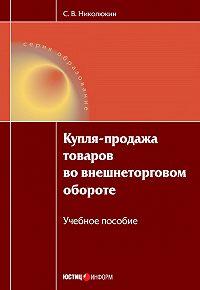 С. В. Николюкин -Купля-продажа товаров во внешнеторговом обороте: учебное пособие
