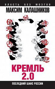 Максим Калашников -Кремль 2.0. Последний шанс России