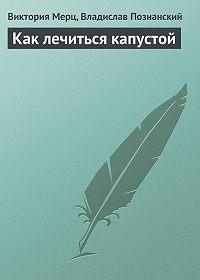 Виктория Мерц, Владислав Познанский - Как лечиться капустой