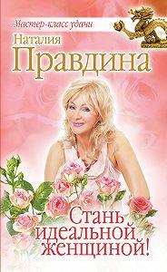 Наталия Правдина -Стань идеальной женщиной!