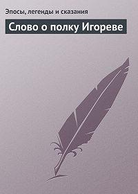 Эпосы, легенды и сказания -Слово о полку Игореве