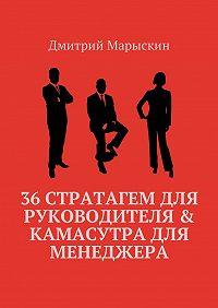 Дмитрий Марыскин -36стратагем для руководителя & Камасутра для менеджера