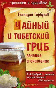 ГеннадийГарбузов -Чайный и тибетский гриб: лечение и очищение
