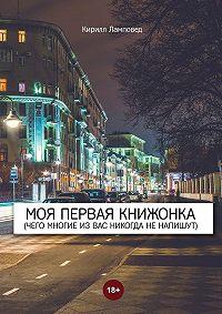 Кирилл Ламповед - Моя первая книжонка. (Чего многие извас никогда ненапишут)