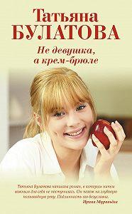Татьяна Булатова -Не девушка, а крем-брюле
