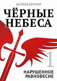 Евгения Беляева -Чёрные небеса. Нарушенное равновесие. Книга 1