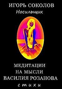 Игорь Соколов -Медитации намысли Василия Розанова. Том 1