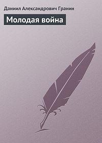 Даниил Гранин -Молодая война