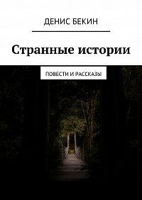Денис Бекин - Странные истории. повести ирассказы