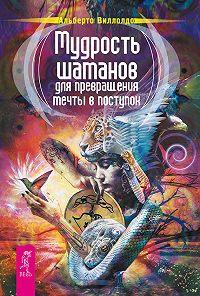 Альберто Виллолдо - Мудрость шаманов для превращения мечты в поступок