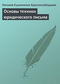 Наталия Кузминична Краснослободцева -Основы техники юридического письма