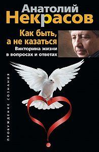 Анатолий Некрасов -Как быть, а не казаться. Викторина жизни в вопросах и ответах
