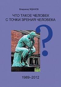 Владимир Жданов -Что такое человек с точки зрения человека?