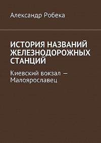 Александр Робека -История названий железнодорожных станций. Киевский вокзал– Малоярославец