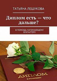 Татьяна Лешукова -Диплом есть– что дальше? В помощь начинающему бухгалтеру
