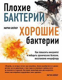 Мартин Блейзер - Плохие бактерии, хорошие бактерии. Как повысить иммунитет и победить хронические болезни, восстановив микрофлору