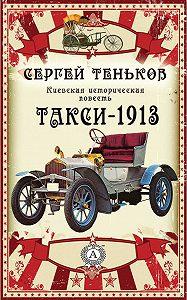 Сергей Теньков - Такси-1913. Киевская историческая повесть